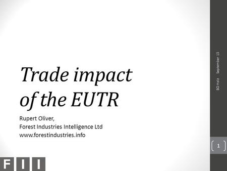 Trade impact of the EUTR Rupert Oliver, Forest Industries Intelligence Ltd www.forestindustries.info September 15 BD Holz 1.
