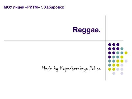 МОУ лицей «РИТМ» г. Хабаровск Reggae. Made by Kopachevskaya Polina.