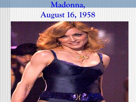 Madonna, August 16, 1958. Madonna (born Madonna Louise Ciccone) August 16, 1958 is an American recording artist, actress and entrepreneur. Born in Bay.