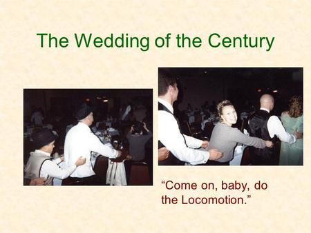 "The Wedding of the Century ""Come on, baby, do the Locomotion."""