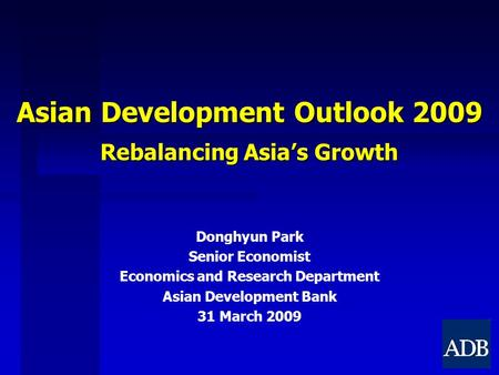 Asian Development Outlook 2009 Rebalancing Asia's Growth Donghyun Park Senior Economist Economics and Research Department Asian Development Bank 31 March.