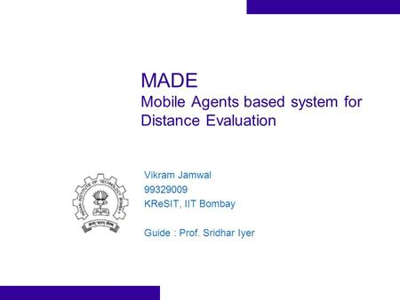MADE Mobile Agents based system for Distance Evaluation Vikram Jamwal 99329009 KReSIT, IIT Bombay Guide : Prof. Sridhar Iyer.