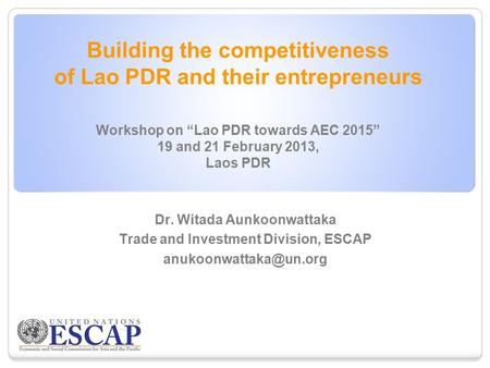 "Building the competitiveness of Lao PDR and their entrepreneurs Workshop on ""Lao PDR towards AEC 2015"" 19 and 21 February 2013, Laos PDR Dr. Witada Aunkoonwattaka."