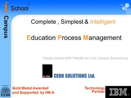 Campus CEON SOLUTIONS Ltd. Complete, Simplest & Intelligent Education Process Management Gold Medal Awarded and Supported by IIM-A Technology Partner Finally.