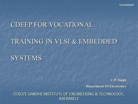 VLSI DESIGN FEROZE GANDHI INSTITUTE OF ENGINEERING & TECHNOLOGY, RAEBARELI CDEEP FOR VOCATIONAL TRAINING IN VLSI & EMBEDDED SYSTEMS C.P. Singh Department.
