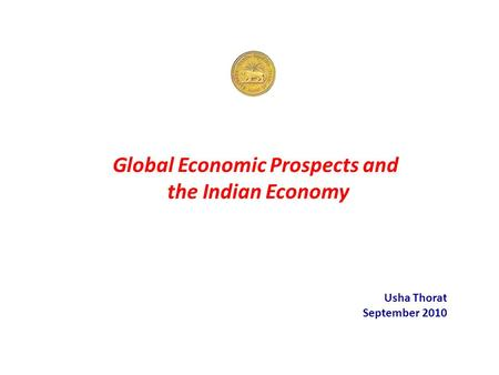 Global Economic Prospects and the <strong>Indian</strong> <strong>Economy</strong> Usha Thorat September 2010.