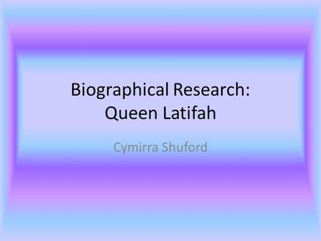 Biographical Research: Queen Latifah Cymirra Shuford.