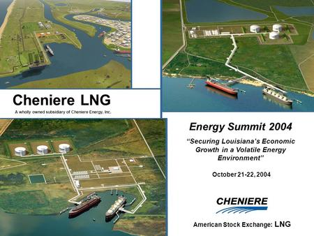 "A wholly owned subsidiary of Cheniere Energy, Inc. American Stock Exchange: LNG Cheniere LNG Energy Summit 2004 ""Securing Louisiana's Economic Growth in."