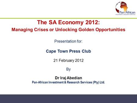 The SA Economy 2012: Managing Crises or Unlocking Golden Opportunities Presentation for: Cape Town Press Club 21 February 2012 By Dr Iraj Abedian Pan-African.