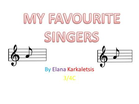 By Elana Karkaletsis 3/4C. In this powerpoint you will learn about some singers and know which singers I admire. You will also know the info on cool bands.