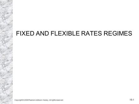 FIXED AND FLEXIBLE RATES REGIMES Copyright © 2009 Pearson Addison-Wesley. All rights reserved. 18-1.