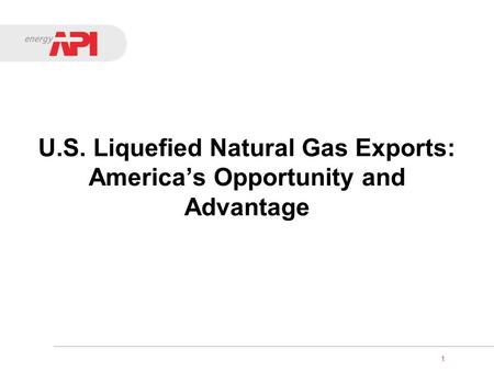 U.S. Liquefied Natural Gas Exports: America's Opportunity and Advantage 1.