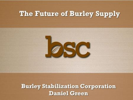 The Future of Burley Supply Burley Stabilization Corporation Daniel Green Burley Stabilization Corporation Daniel Green.