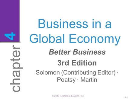 Business in a Global Economy © 2014 Pearson Education, Inc. 4-1 chapter 4 Better Business 3rd Edition Solomon (Contributing Editor) · Poatsy · Martin.