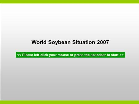 World Soybean Situation 2007 >. Global Soybean Report – April 2007 Global soybean production Soybean trade pattern Soybean industry issues Impact on soybean.