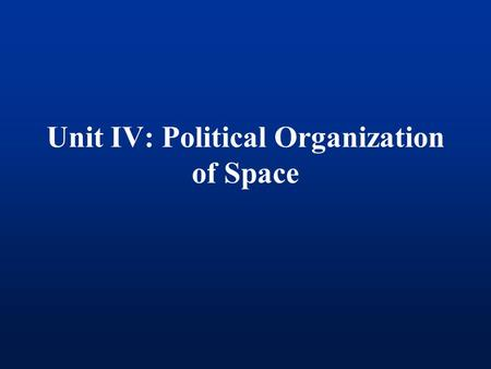 Unit IV: Political Organization <strong>of</strong> Space. Political Geography The study <strong>of</strong> the organization <strong>and</strong> distribution <strong>of</strong> political phenomena.