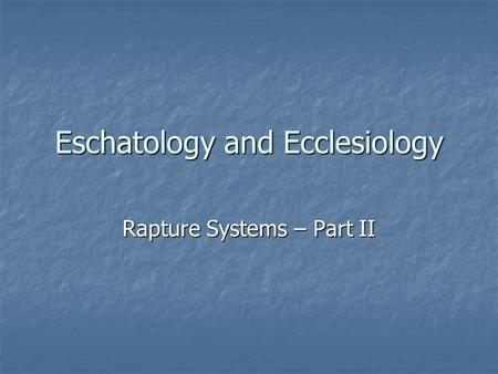 Eschatology and Ecclesiology Rapture Systems – Part II.
