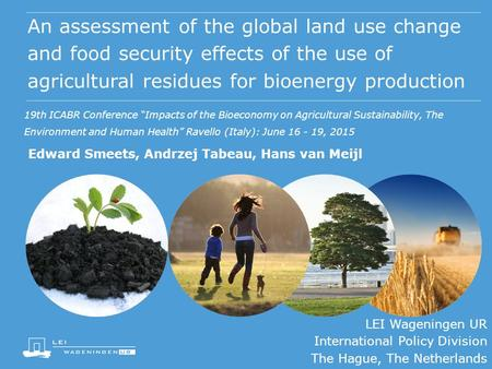An assessment of the global land use change and food security effects of the use of agricultural residues for bioenergy production Edward Smeets, Andrzej.