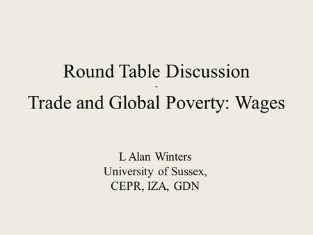 Round Table Discussion - Trade and Global Poverty: Wages L Alan Winters University of Sussex, CEPR, IZA, GDN.