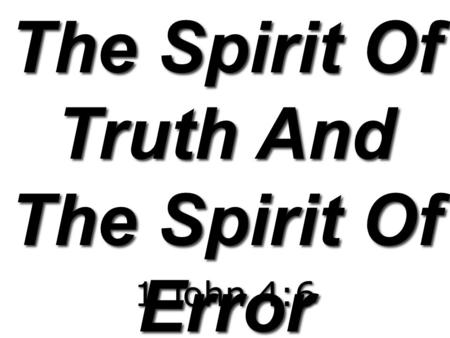 The Spirit Of Truth And The Spirit Of Error 1 John 4:6.