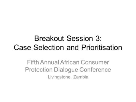 Breakout Session 3: Case Selection and Prioritisation Fifth Annual African Consumer Protection Dialogue Conference Livingstone, Zambia.
