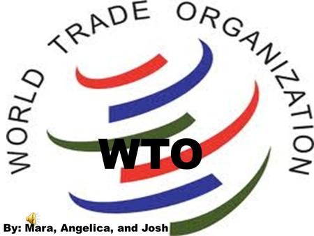 WTO WTO WTO By: Mara, Angelica, and Josh.