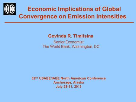Economic Implications of Global Convergence on Emission Intensities Govinda R. Timilsina Senior Economist The World Bank, Washington, DC 32 nd USAEE/IAEE.