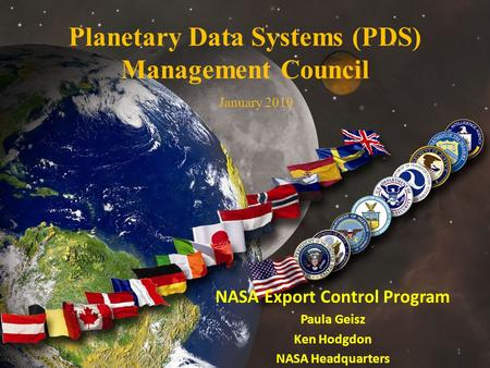 1 Planetary Data Systems (PDS) Management Council NASA Export Control Program Paula Geisz Ken Hodgdon NASA Headquarters January 2010.