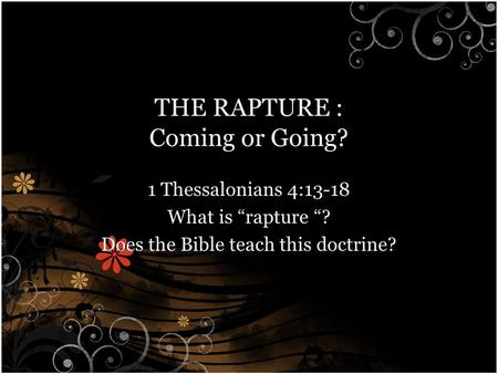 "THE RAPTURE : Coming or Going? 1 Thessalonians 4:13-18 What is ""rapture ""? Does the Bible teach this doctrine?"