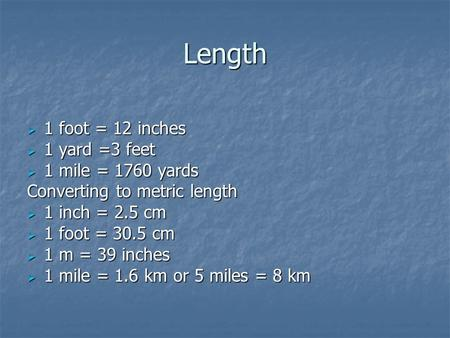 Length 1 foot = 12 inches 1 yard =3 feet 1 mile = 1760 yards