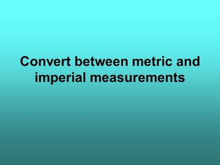 Convert between metric and imperial measurements.