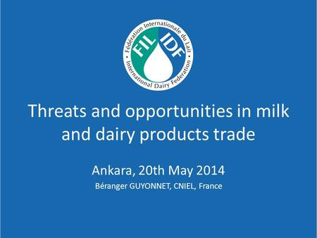 Threats and opportunities in milk and dairy products trade Ankara, 20th May 2014 Béranger GUYONNET, CNIEL, France.