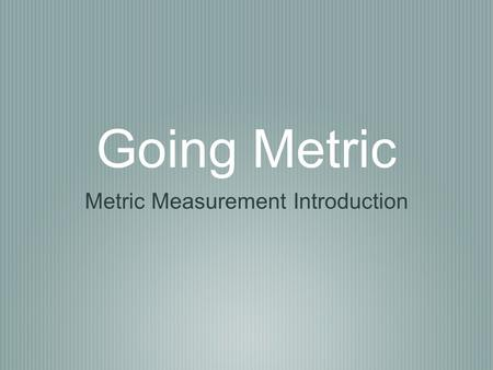 Going Metric Metric Measurement Introduction. History of Measurements In ancient times, as trade developed between cities and nations, units of measure.