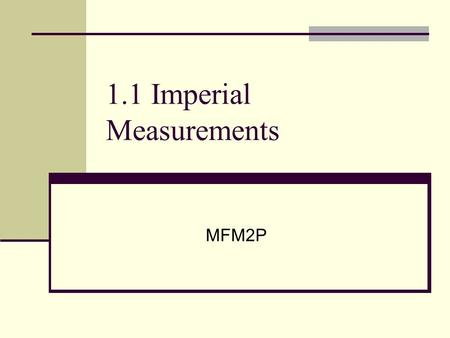 1.1 Imperial Measurements MFM2P. In the beginning Back in the day (1000s of years ago) when people built things themselves, it wasn't necessary to measure.