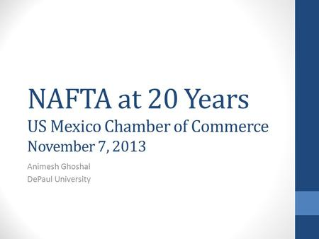 NAFTA at 20 Years US Mexico Chamber of Commerce November 7, 2013 Animesh Ghoshal DePaul University.