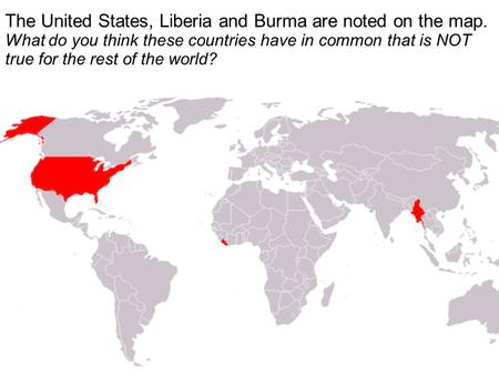  The United States, Liberia and Burma are noted on the map. What do you think these countries have in common that is NOT true for the rest of the world?