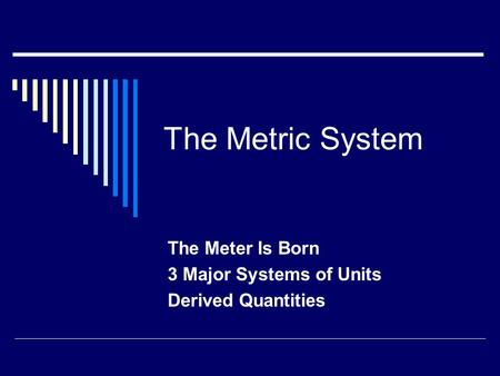 The Metric System The Meter Is Born 3 Major Systems of Units Derived Quantities.