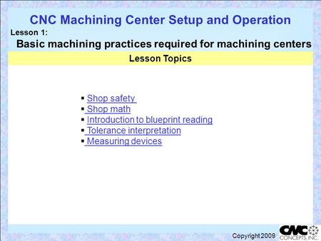 Lesson topics CNC Machining Center Setup and Operation Lesson 1: Basic machining practices required for machining centers Copyright 2009  Shop safetyShop.