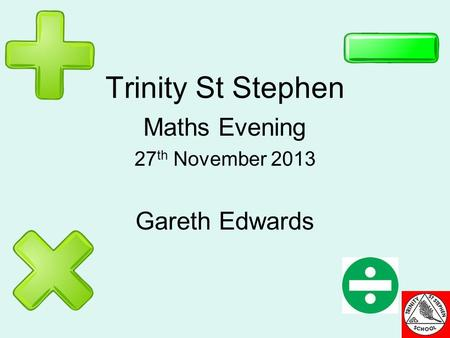 Trinity St Stephen Maths Evening 27 th November 2013 Gareth Edwards.