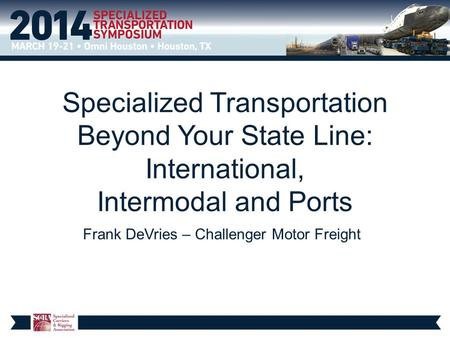 Specialized Transportation Beyond Your State Line: International, Intermodal and Ports Frank DeVries – Challenger Motor Freight.
