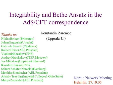 Integrability and Bethe Ansatz in the AdS/CFT correspondence Konstantin Zarembo (Uppsala U.) Nordic Network Meeting Helsinki, 27.10.05 Thanks to: Niklas.