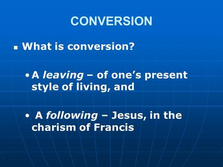 CONVERSION What is conversion? A leaving – of one's present style of living, and A following – Jesus, in the charism of Francis.