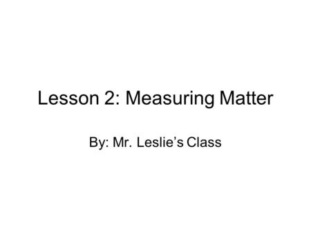 Lesson 2: Measuring Matter By: Mr. Leslie's Class.