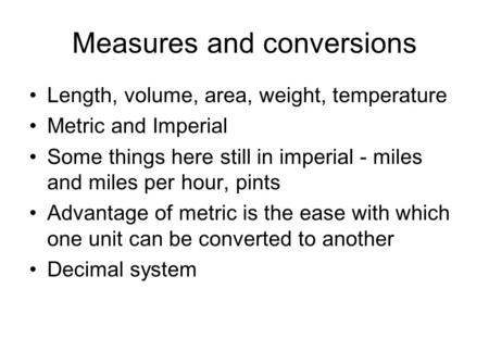 Measures and conversions Length, volume, area, weight, temperature Metric and Imperial Some things here still in imperial - miles and miles per hour, pints.