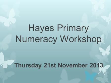 Hayes Primary Numeracy Workshop Thursday 21st November 2013.