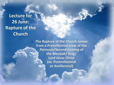 Lecture for 26 June: Rapture of the Church  The Rapture of the Church comes from a Premillennial view of the Parousia/Second Coming of the Messiah/ King/