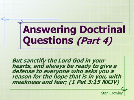 Answering Doctrinal Questions (Part 4) Stan Crowley But sanctify the Lord God in your hearts, and always be ready to give a defense to everyone who asks.