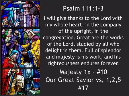 Psalm 111:1-3 Majesty 1x - #10 Our Great Savior vs, 1,2,5 #17 I will give thanks to the Lord with my whole heart, in the company of the upright, in the.