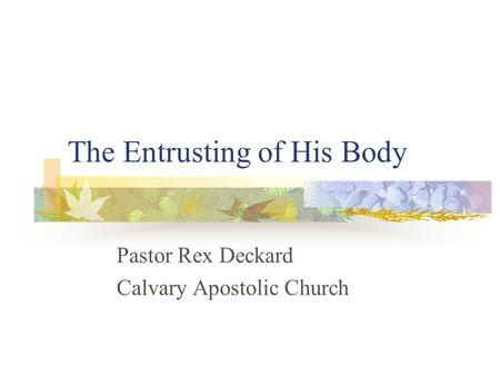 The Entrusting of His Body Pastor Rex Deckard Calvary Apostolic Church.
