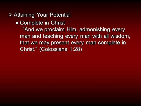  Attaining Your Potential ●Complete in Christ And we proclaim Him, admonishing every man and teaching every man with all wisdom, that we may present.